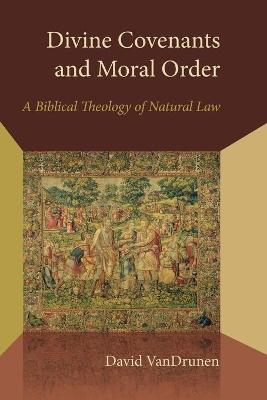 Divine Covenants and Moral Order by David VanDrunen