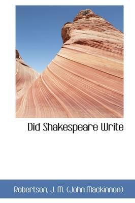 Did Shakespeare Write by John MacKinnon Robertson