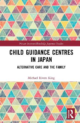 Child Guidance Centres in Japan: Alternative Care, Social Work, and the Family book