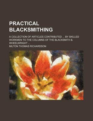 Practical Blacksmithing; A Collection of Articles Contributed by Skilled Workmen to the Columns of the Blacksmith & Wheelwright by Milton Thomas Richardson