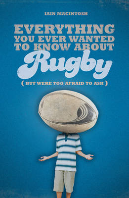 Everything You Ever Wanted to Know About Rugby But Were Too Afraid to Ask by Iain Macintosh