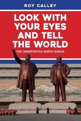Look with your Eyes and Tell the World: The Unreported North Korea by Roy Calley