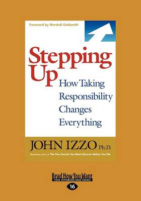 Stepping Up: How Taking Responsibility Changes Everything by John B. Izzo