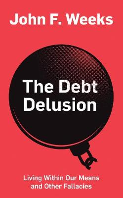 The Debt Delusion: Living Within Our Means and Other Fallacies by John F. Weeks