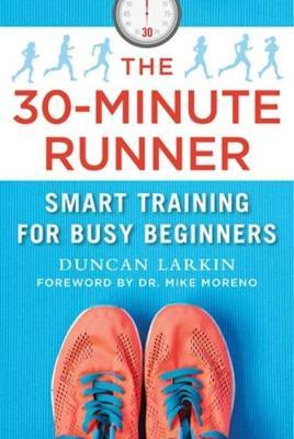The 30-Minute Runner: Smart Training for Busy Beginners by Duncan Larkin