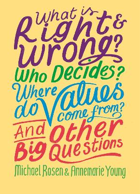 What is Right and Wrong? Who Decides? Where Do Values Come From? And Other Big Questions by Michael Rosen