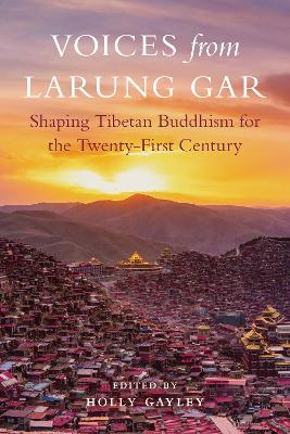 Voices from Larung Gar: Shaping Tibetan Buddhism for the Twenty-First Century book