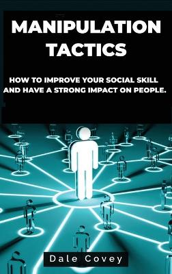 Manipulation Tactics: How to Improve Your Social Skill and Have a Strong Impact on People by Dale Covey