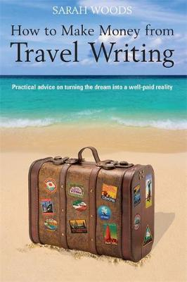 How to Make Money From Travel Writing by Sarah Woods