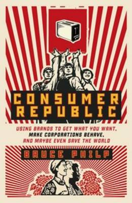 Consumer Republic: Using Brands to Get What You Want, Make Corporations Behave, and Maybe Even Save the World book