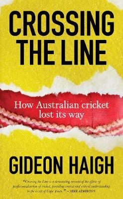Crossing The Line: How Australian Cricket Lost its Way by Gideon Haigh