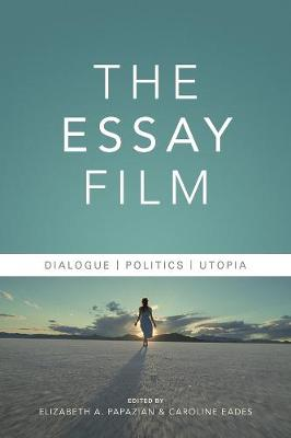 The Essay Film: Dialogue, Politics, Utopia by Elizabeth Astrid Papazian