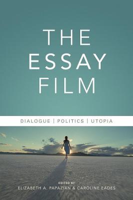 The Essay Film: Dialogue, Politics, Utopia by Elizabeth Papazian