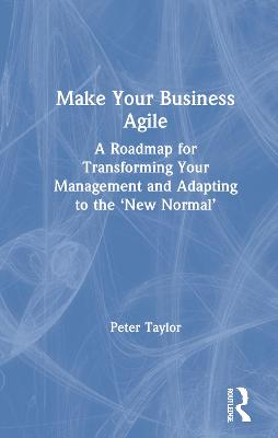Make Your Business Agile: A Roadmap for Transforming Your Management and Adapting to the 'New Normal' book