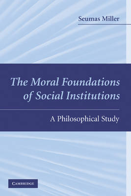 Moral Foundations of Social Institutions by Seumas Miller