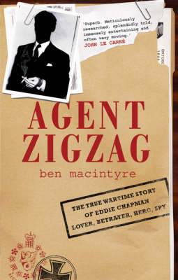 Agent Zigzag: The True Wartime Story of Eddie Chapman, Lover, Betrayer, Hero, Spy by Ben Macintyre