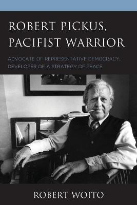 Robert Pickus, Pacifist Warrior: Advocate of Representative Democracy, Developer of a Strategy of Peace by Robert Woito