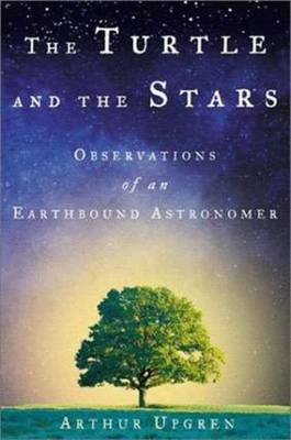 The Turtle and the Stars: Observations of an Earthbound Astronomer by Arthur Upgren