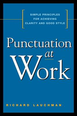 Punctuation at Work: Simple Principles for Achieving Clarity and Good Style by Richard Lauchman