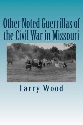 Other Noted Guerrillas, of the Civil War in Missouri by Larry Wood