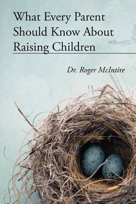 What Every Parent Should Know about Raising Children by Roger Warren McIntire