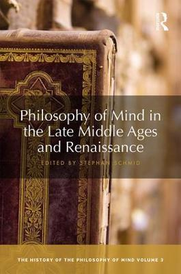 Philosophy of Mind in the Late Middle Ages and Renaissance by Stephan Schmid