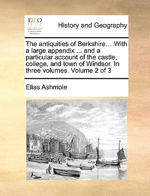 The Antiquities of Berkshire....with a Large Appendix ... and a Particular Account of the Castle, College, and Town of Windsor. in Three Volumes. Volume 2 of 3 by Elias Ashmole
