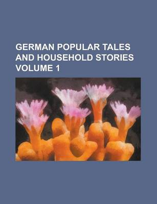 German Popular Tales and Household Stories Volume 1 by Lori-Ann Phillips