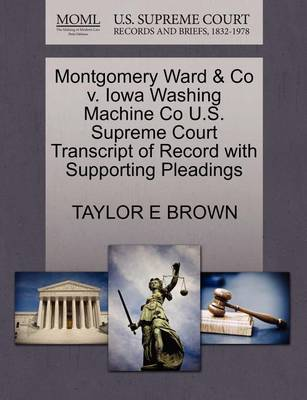 Montgomery Ward & Co V. Iowa Washing Machine Co U.S. Supreme Court Transcript of Record with Supporting Pleadings by Taylor E Brown