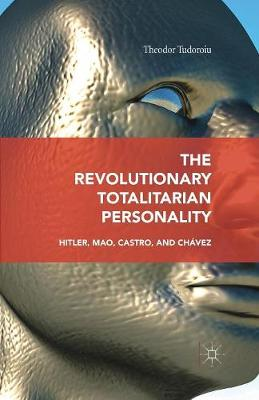 The Revolutionary Totalitarian Personality: Hitler, Mao, Castro, and Chavez by Theodor Tudoroiu