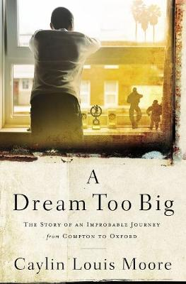 A Dream Too Big: The Story of an Improbable Journey from Compton to Oxford by Caylin Louis Moore
