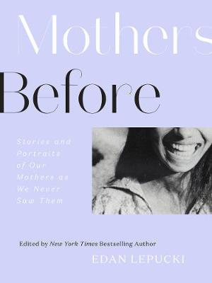 Mothers Before: Stories and Portraits of Our Mothers as We Never Saw Them by Edan Lepucki