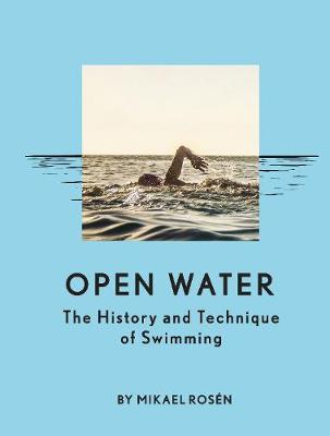 Open Water: The History and Technique of Swimming by Mikael Rosen