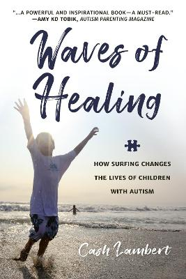 Waves Of Healing: How Surfing Changes the Lives of Children with Autism by Cash Lambert