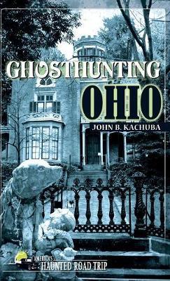 Ghosthunting Ohio by John B Kachuba