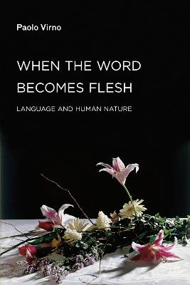 When the Word Becomes Flesh: Language and Human Nature by Paolo Virno