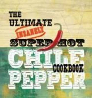 The Ultimate Insanely Super Hot Chile Pepper Cookbook book