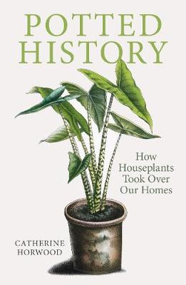 Potted History: How Houseplants Took Over Our Homes by Catherine Horwood