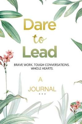 A JOURNAL Dare to Lead: Brave Work. Tough Conversations. Whole Hearts: A Gratitude and Leadership Journal book