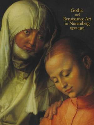 Gothic and Renaissance Art in Nuremberg, 1300-1550 by Barbara Drake Boehm