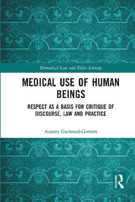 Medical Use of Human Beings: Respect as a Basis for Critique of Discourse, Law and Practice by Austen Garwood-Gowers