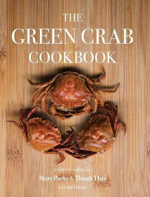 The Green Crab Cookbook: An Invasive Species Meets a Culinary Solution by Parks Mary
