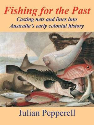 Fishing for the Past: Casting nets and lines into Australia's early colonial history by Julian Pepperell