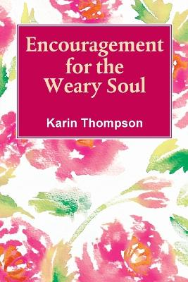 Encouragement For The Weary Soul: Words of encouragement to help you through the storms in life. by Karin M Thompson