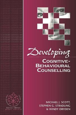 Developing Cognitive-Behavioural Counselling by Michael J. Scott