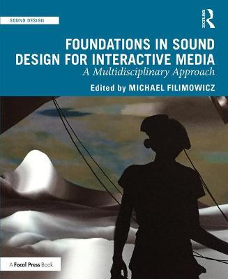 Foundations in Sound Design for Interactive Media: A Multidisciplinary Approach by Michael Filimowicz