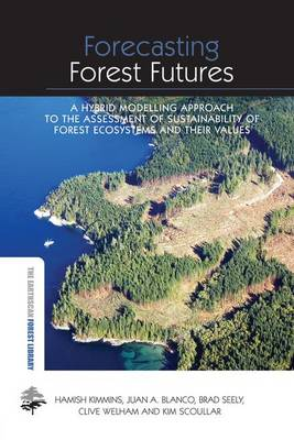 Forecasting Forest Futures: A Hybrid Modelling Approach to the Assessment of Sustainability of Forest Ecosystems and their Values by Hamish Kimmins