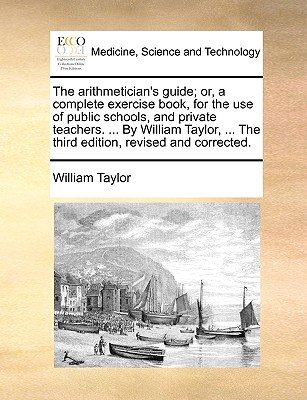 The Arithmetician's Guide; Or, a Complete Exercise Book, for the Use of Public Schools, and Private Teachers. ... by William Taylor, ... the Third Edition, Revised and Corrected. by William Taylor