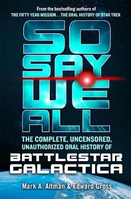 So Say We All: The Complete, Uncensored, Unauthorized Oral History of Battlestar Galactica by Edward Gross