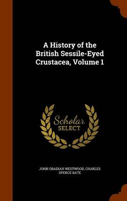 A History of the British Sessile-Eyed Crustacea, Volume 1 by John Obadiah Westwood